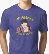 i am praying please be quiet! Tri-blend T-Shirt
