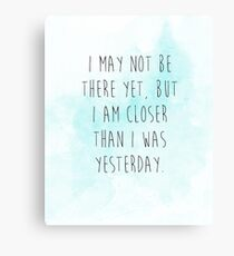 I may not be there yet but I am closer than I was yesterday Canvas Print