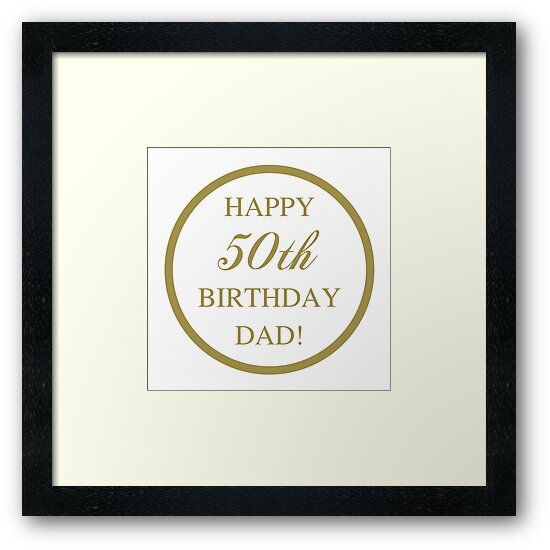 happy 50th birthday dad framed prints by thepixelgarden redbubble