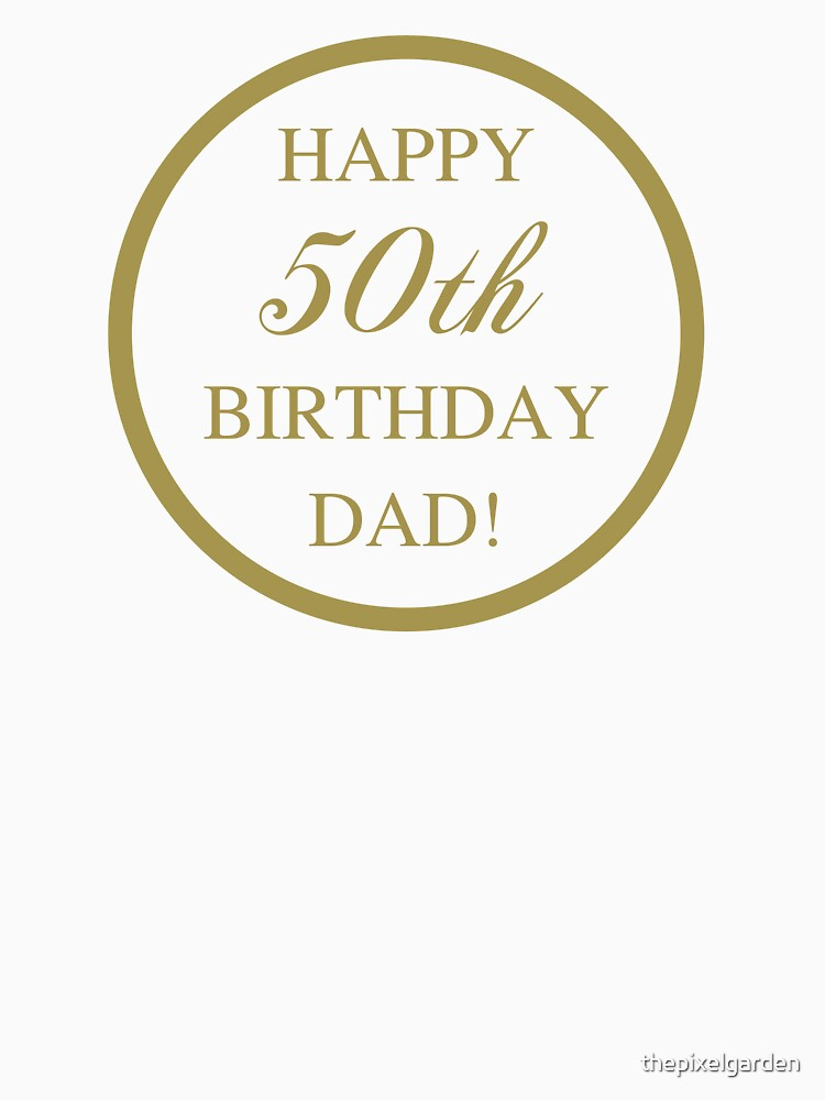 happy 50th birthday dad unisex t shirt by thepixelgarden redbubble