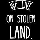 We live on stolen land by Beautifultd