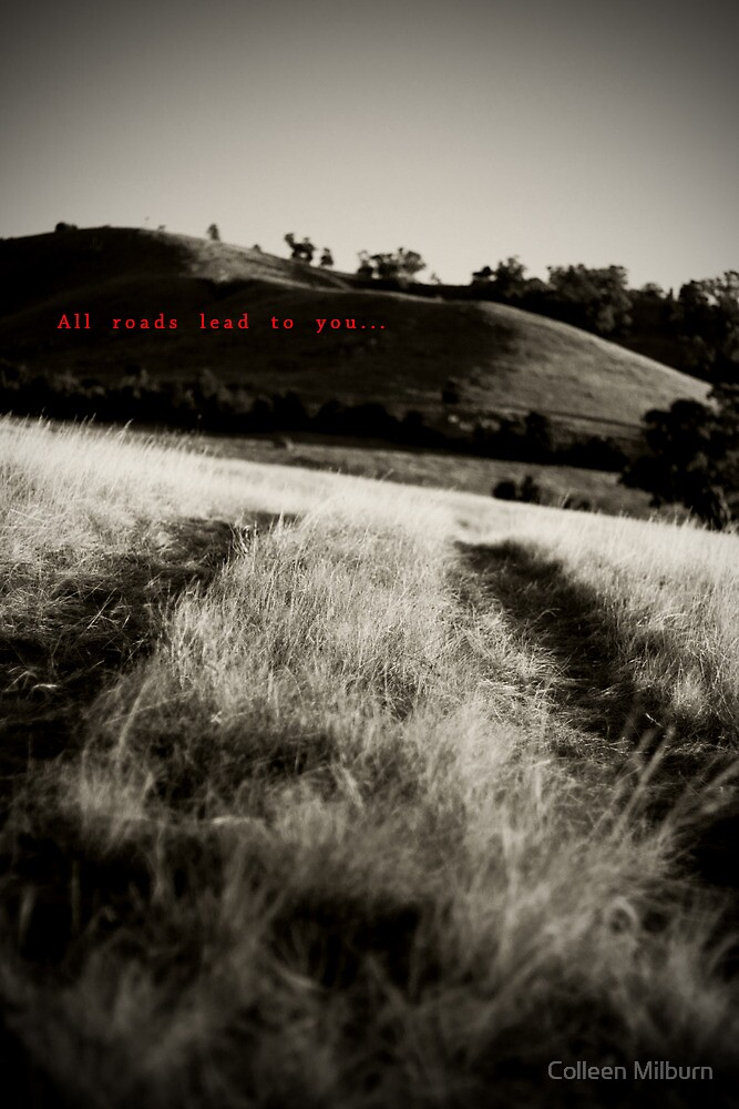 All roads lead to you... by Colleen Milburn