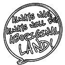 Always was always will be Aboriginal land grunge text by Beautifultd