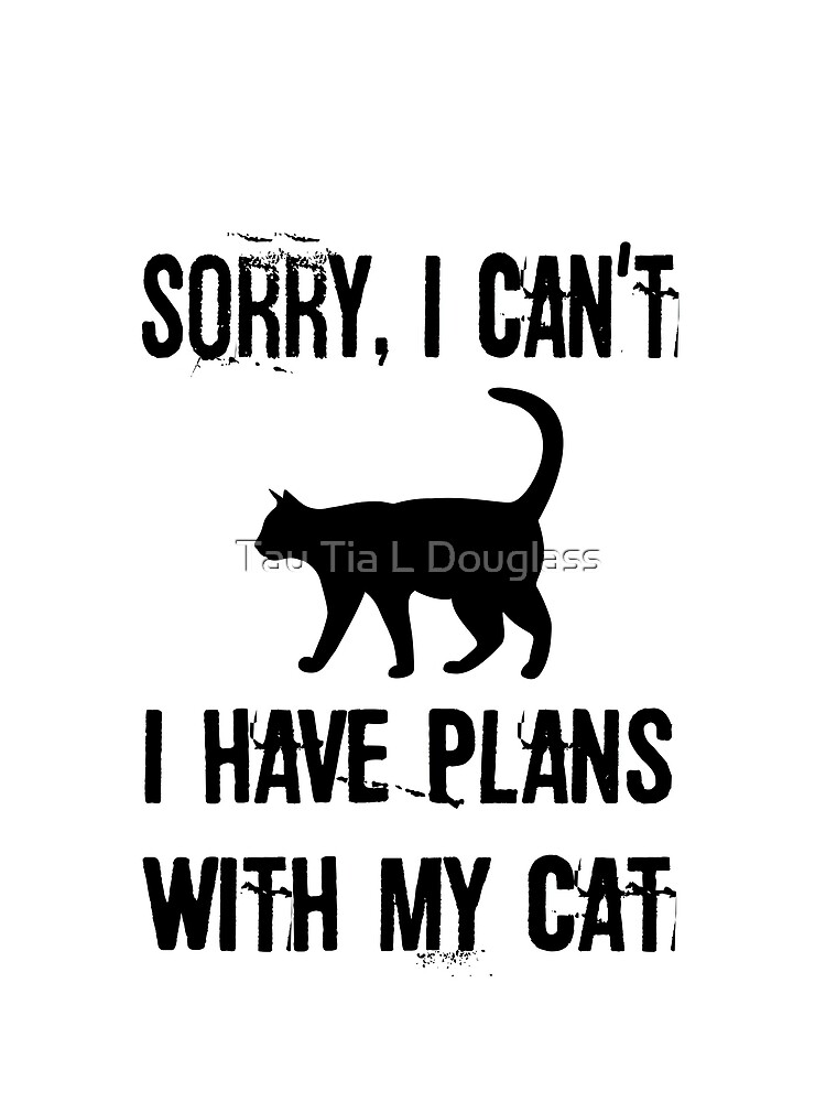 Sorry I Can't I have Plans With My Cat by PurplePeacock