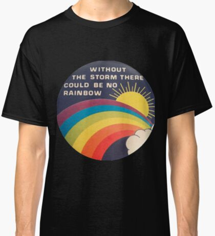 without the storm there could be no rainbow Classic T-Shirt