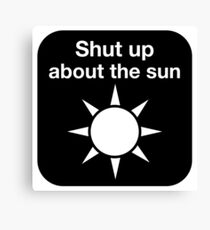 Shut up about the sun Canvas Print