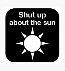 Shut up about the sun Photographic Print