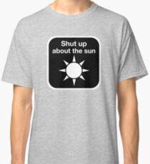 Shut up about the sun Classic T-Shirt