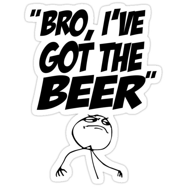 Bro, I've Got The Beer by YellowCanProd