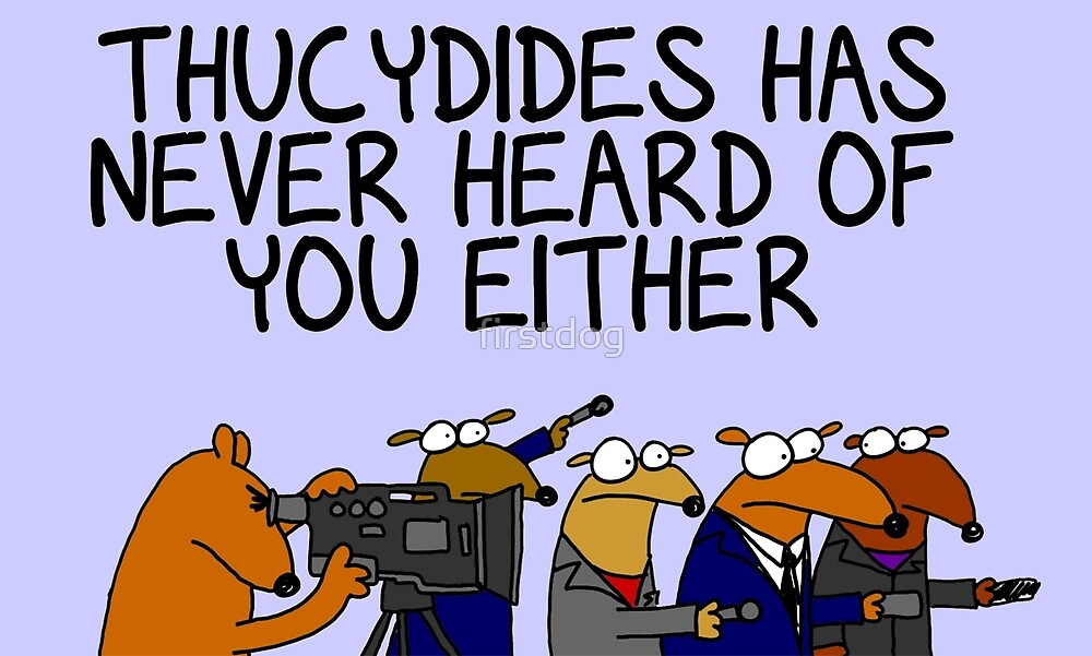 Thucydides has never heard of you either by firstdog