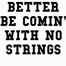 Better Be Comin With No Strings - Black Text by thehiphopshop
