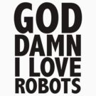 """God Damn I Love Robots"" by gtooth"