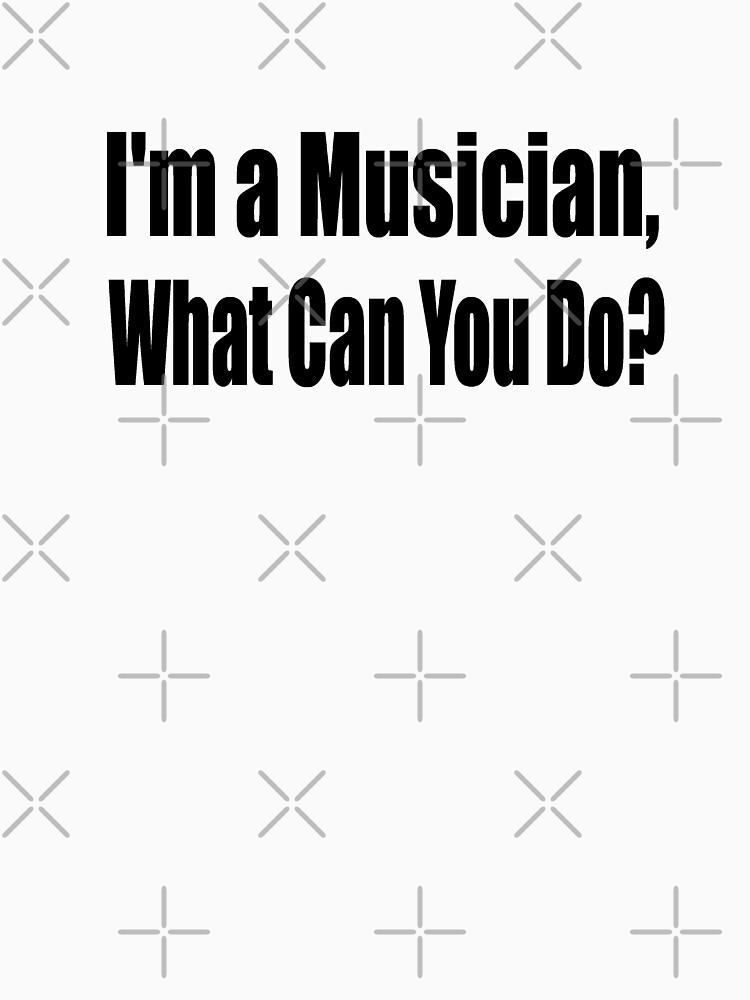 Ich bin ein Musiker - was können Sie tun - lustige Musik T-Shirt von greatshirts