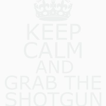 Keep Calm & Grab The Shotgun by YellowCanProd