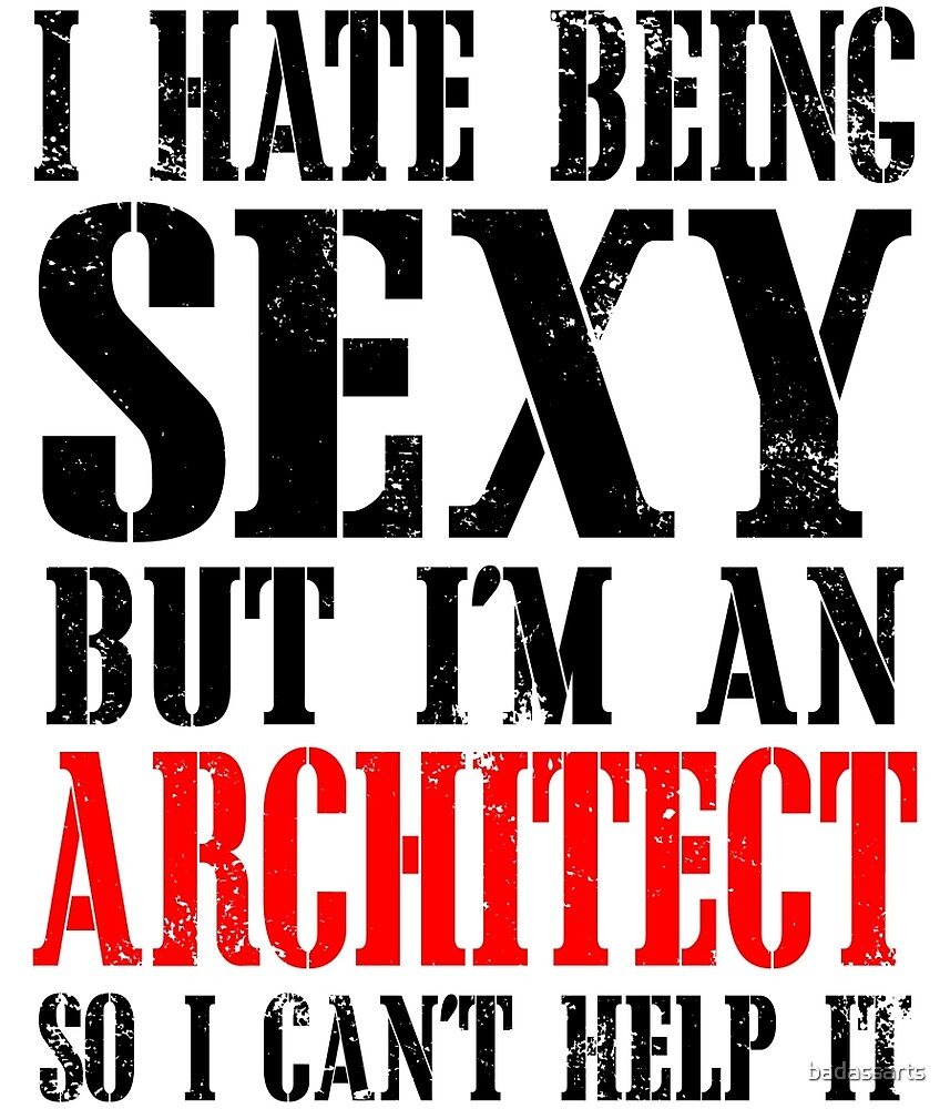 I HATE BEING SEXY BUT I'M AN ARCHITECT SO I CAN'T HELP