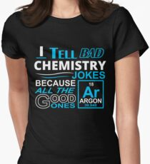I TELL BAD CHEMISTRY JOKES BECAUSE ALL THE GOOD ONES Women's Fitted T-Shirt