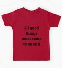 All good things must come to an end Kids Tee
