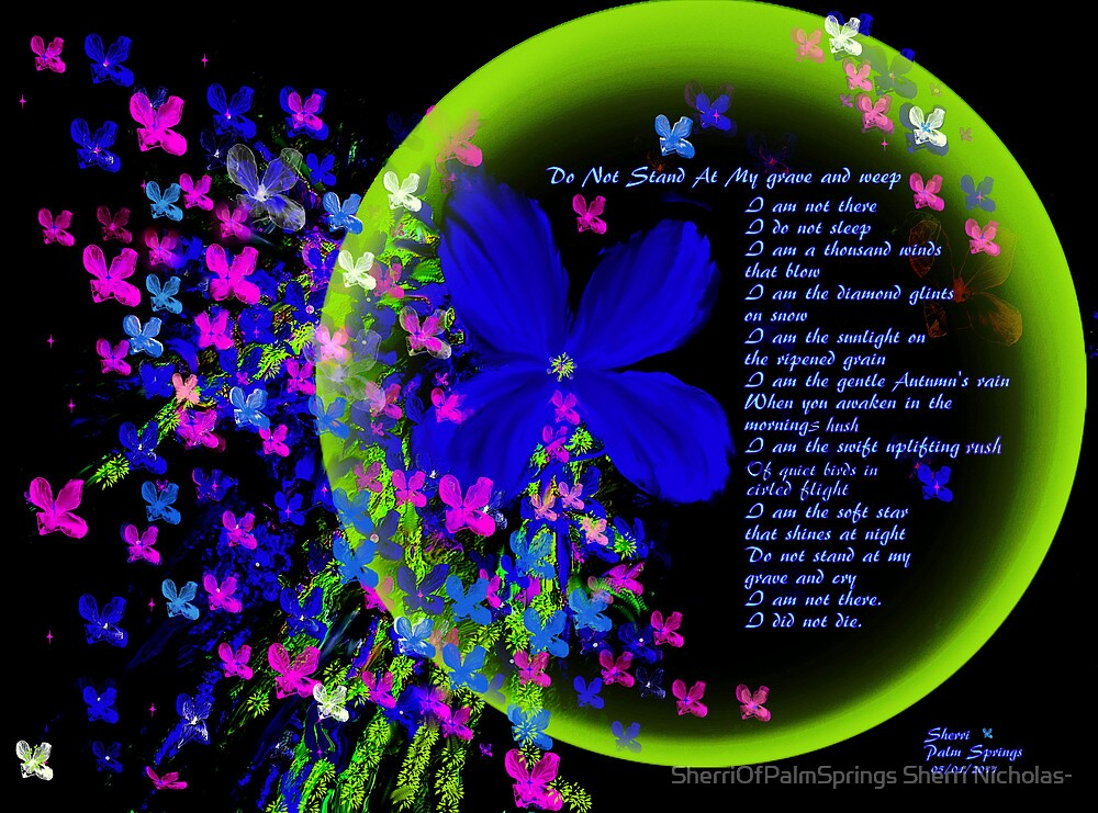 WHEN I DIE...DO NOT CRY FOR ME..PLEASE VIEW LARGER by SherriOfPalmSprings Sherri Nicholas-