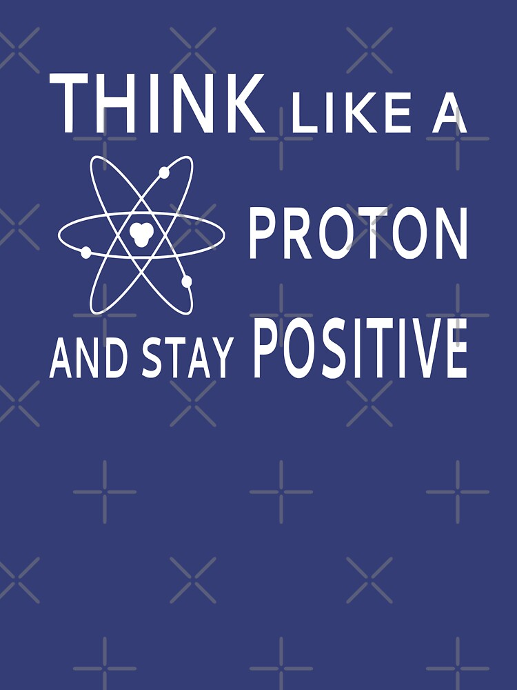 Think Like A Proton And Stay Positive by coolfuntees