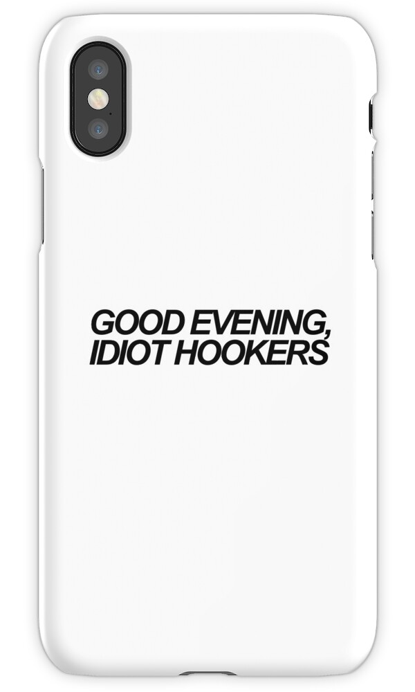u0026quot good evening  idiot hookers u0026quot  iphone cases  u0026 skins by