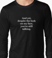 And Yet, Despite the Look on my Face, You're Still Talking Long Sleeve T-Shirt