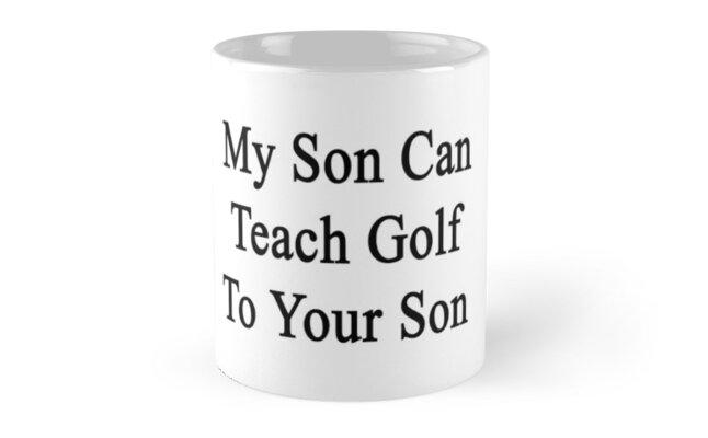 My Son Can Teach Golf To Your Son by supernova23