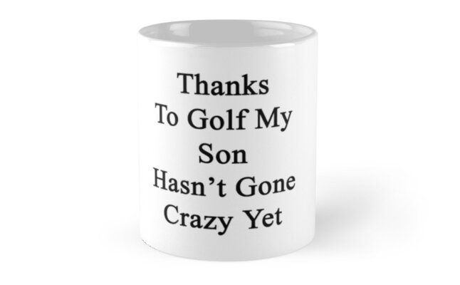 Thanks To Golf My Son Hasn't Gone Crazy Yet  by supernova23