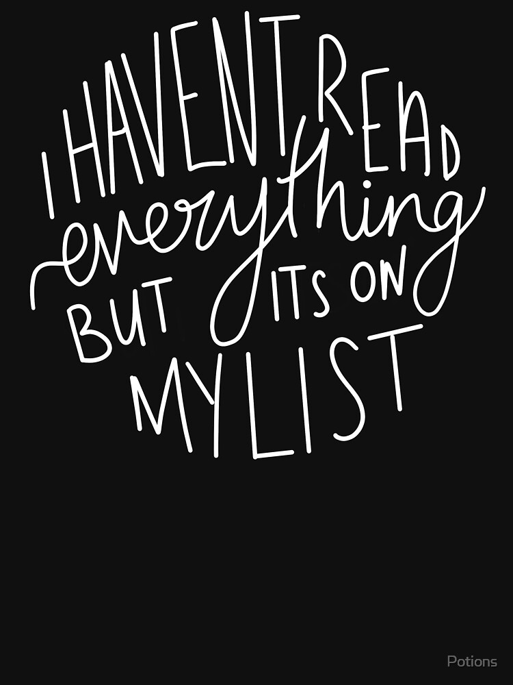 I Haven't Read Everything, But It's On My List (large) by Potions