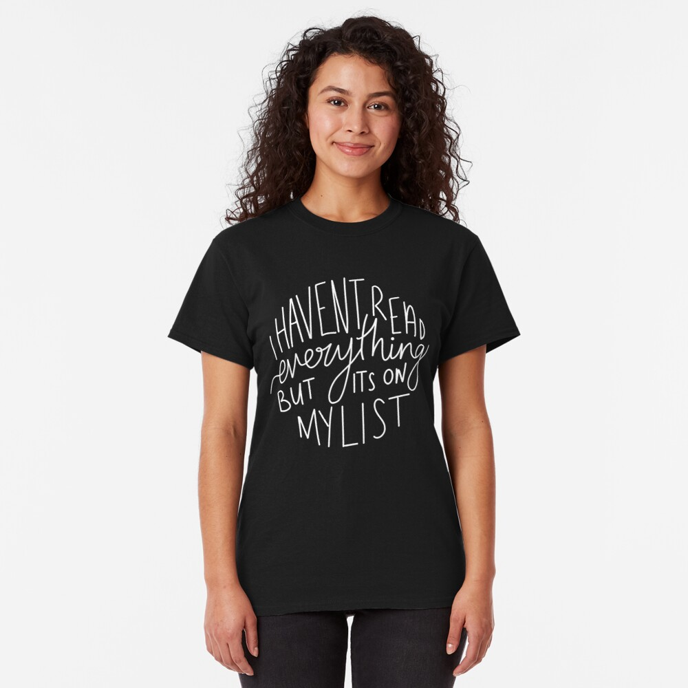 I Haven't Read Everything, But It's On My List (large) Classic T-Shirt