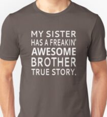My Sister Has A Freakin' Awesome Brother True Story Unisex T-Shirt