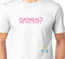 Oatmeal? Are you crazy? Unisex T-Shirt