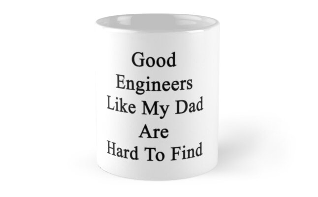 Good Engineers Like My Dad Are Hard To Find  by supernova23