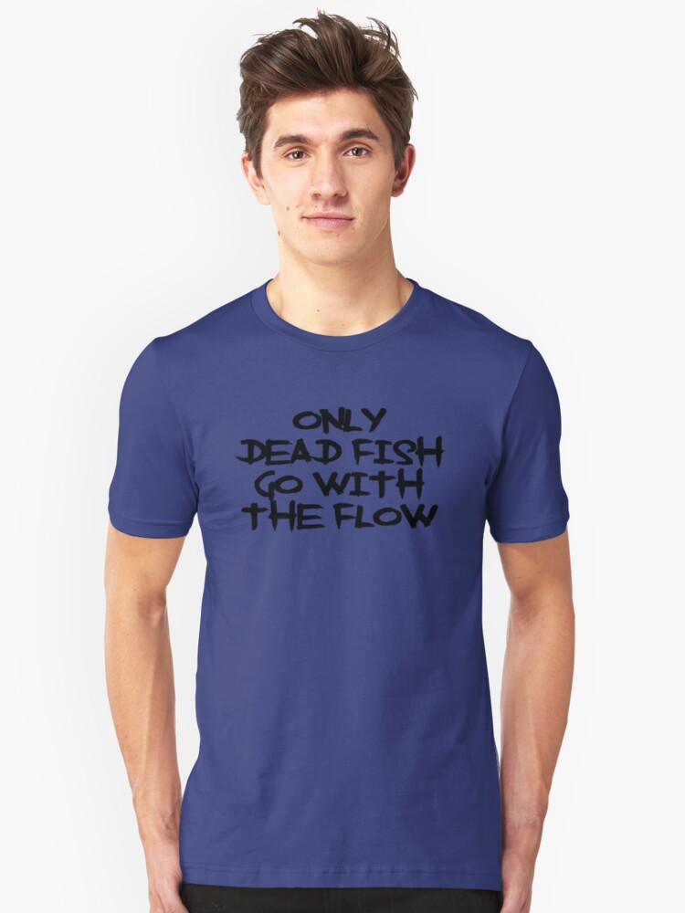 Only Dead Fish Go With The Flow Unisex T-Shirt Front