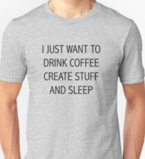I JUST WANT TO DRINK COFFEE CREATE STUFF AND SLEEP Unisex T-Shirt