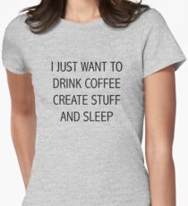 I JUST WANT TO DRINK COFFEE CREATE STUFF AND SLEEP Women's Fitted T-Shirt