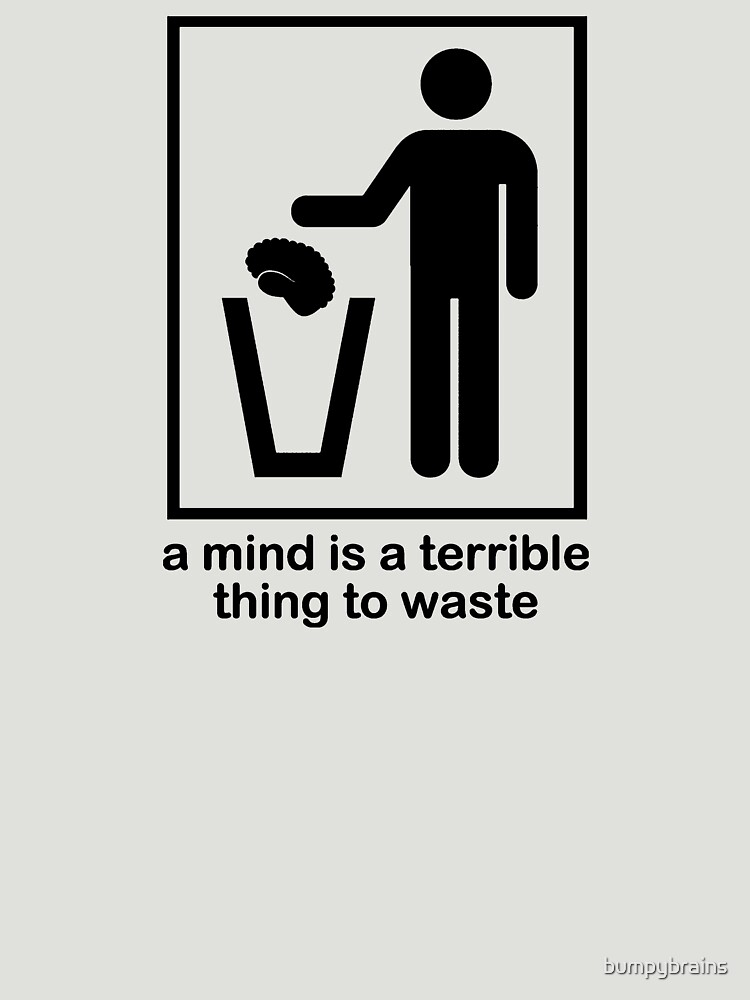 A Mind Is Terrible Thing To Waste By Bumpybrains