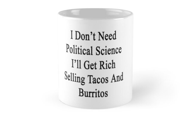 I Don't Need Political Science I'll Get Rich Selling Tacos And Burritos  by supernova23