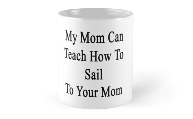 My Mom Can Teach How To Sail To Your Mom  by supernova23