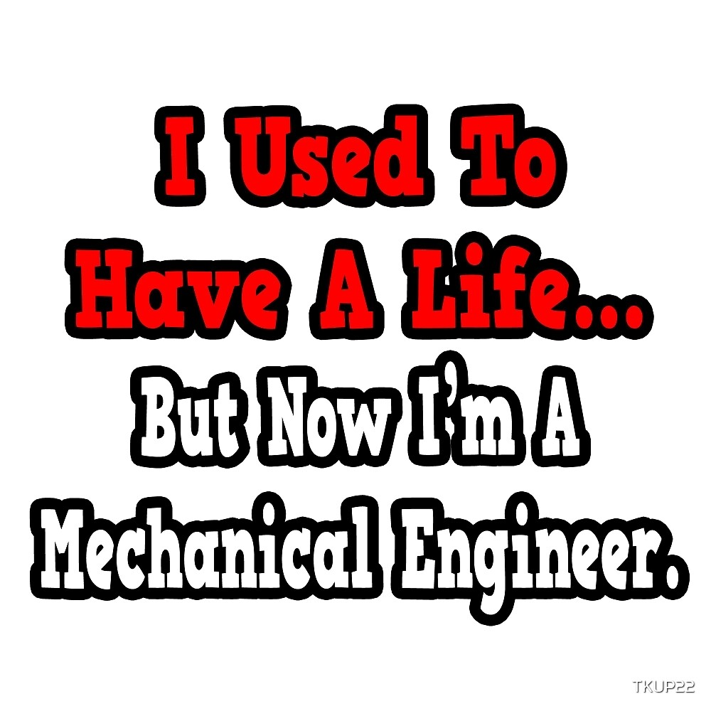 I Used To Have A Life, But Now I'm A Mechanical Engineer by TKUP22