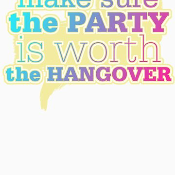 Make sure the PARTY is worth the HANGOVER by JamieATook