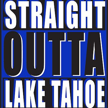 Straight Outta Lake Tahoe Blue White by straightoutta