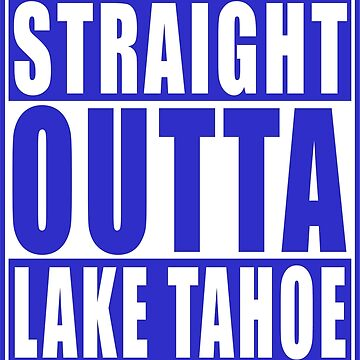 Straight Outta Lake Tahoe Blue2 by straightoutta
