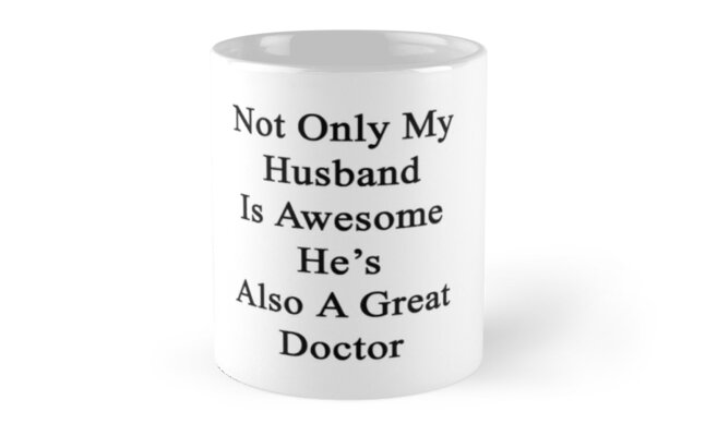 Not Only My Husband Is Awesome He's Also A Great Doctor  by supernova23