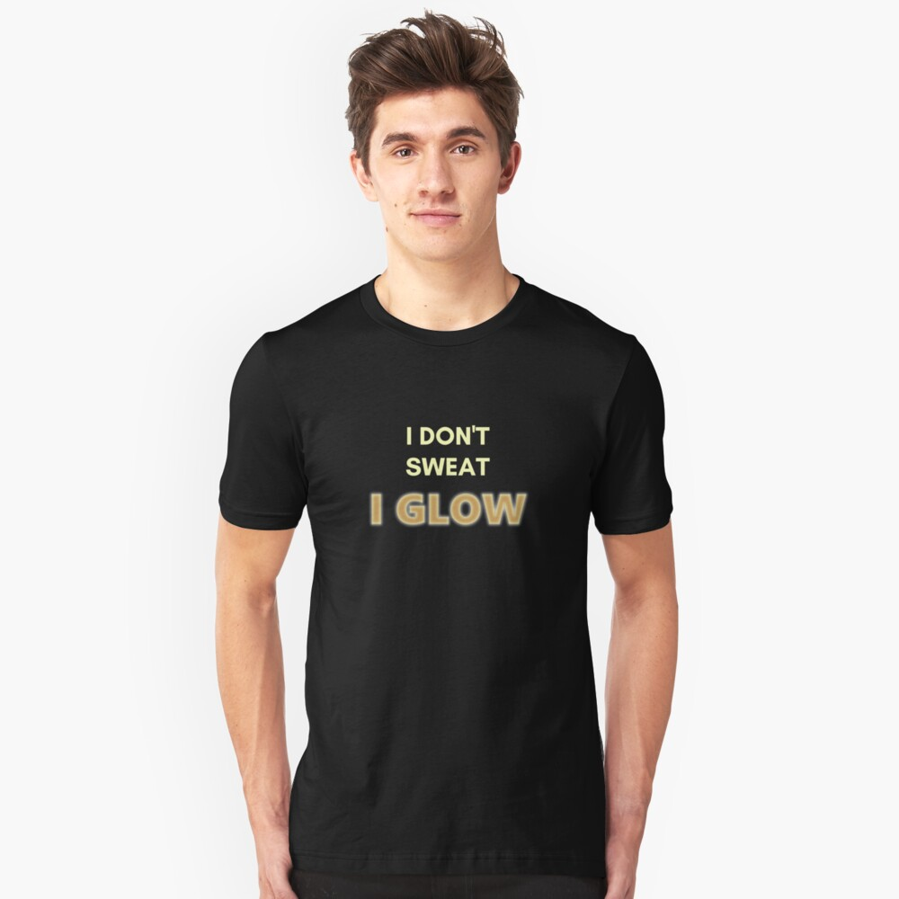 I Don't Sweat, I Glow. Funny Design for Exercise Lovers. Perfect for Workout Class Slim Fit T-Shirt