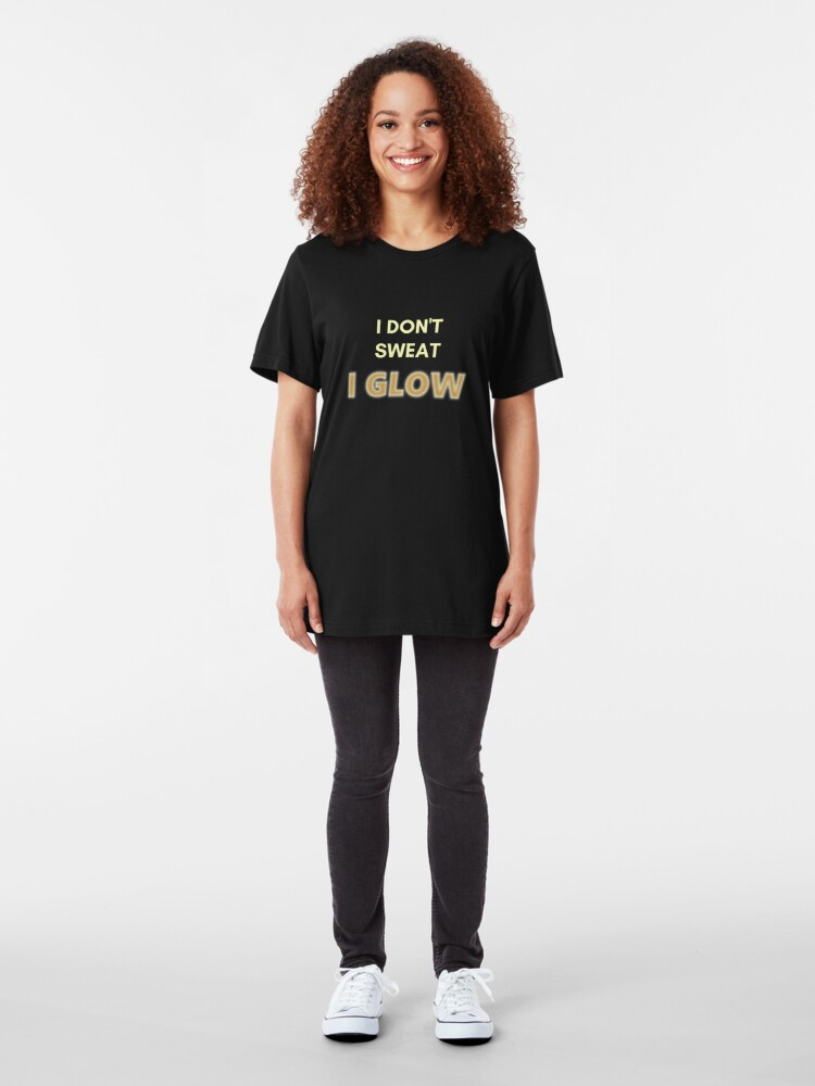 Alternate view of I Don't Sweat, I Glow. Funny Design for Exercise Lovers. Perfect for Workout Class Slim Fit T-Shirt
