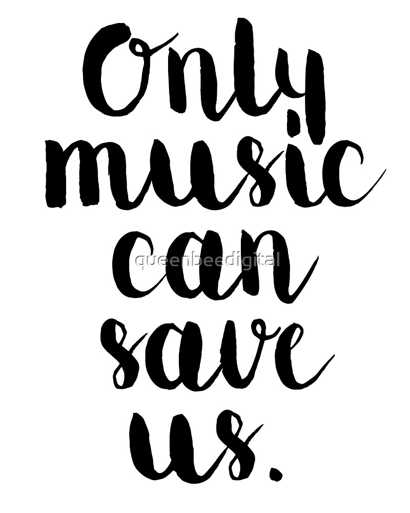 Only Music Can Save Us - Quote by queenbeedigital