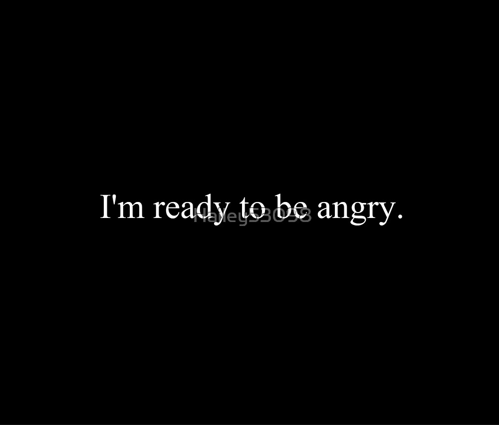 I'm Ready to be Angry by Hailey53098
