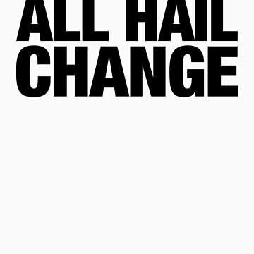 ALL HAIL CHANGE (Black Letters) by BenHopper