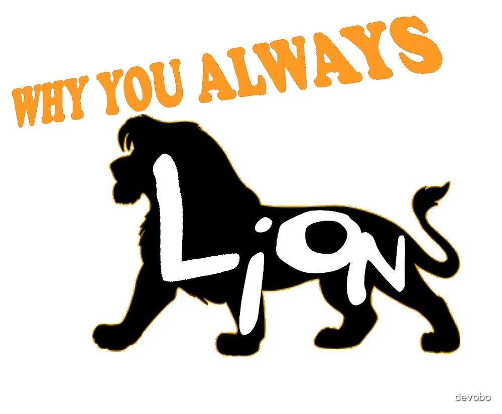 Why you Always Lion? by devobo