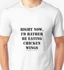 Right Now, I'd Rather Be Eating Chicken Wings - Black Text Unisex T-Shirt